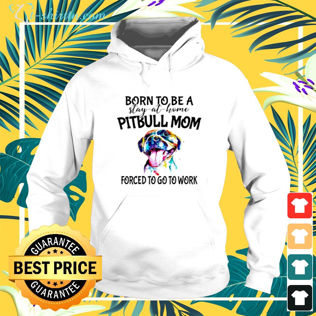 Pitbull born to be a stay at home pitbull mom forced to go to work hoodie
