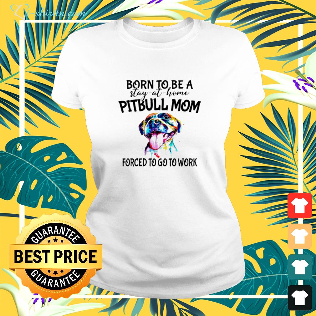 Pitbull born to be a stay at home pitbull mom forced to go to work ladies-tee