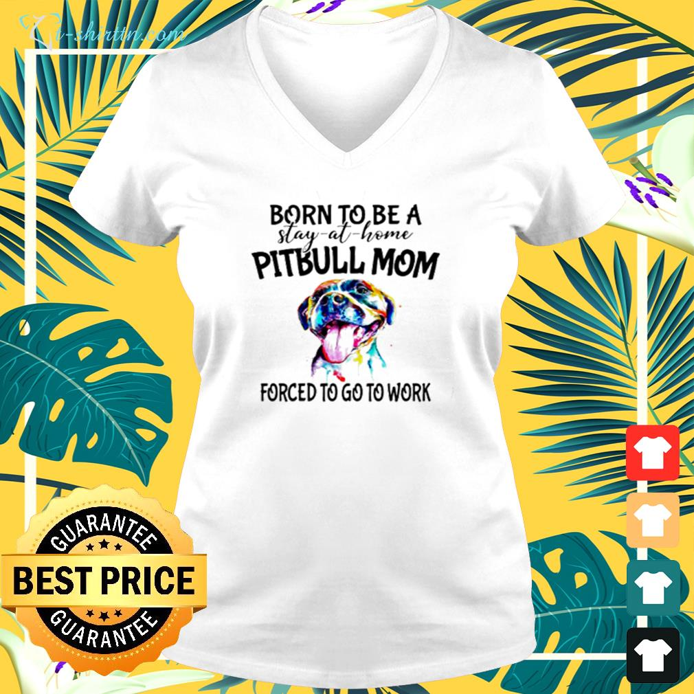 Pitbull born to be a stay at home pitbull mom forced to go to work v-neck t-shirt