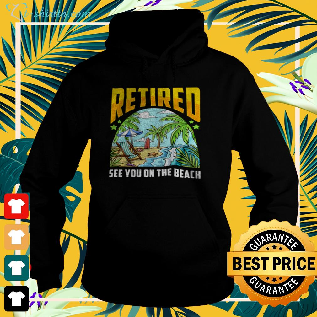 Retired see you on the beach hoodie