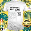 Rick Im sorry but your opinion means very little to me t-shirt