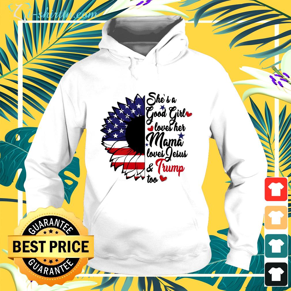 She's a good girl loves her mama loves Jesus and Trump too hoodie