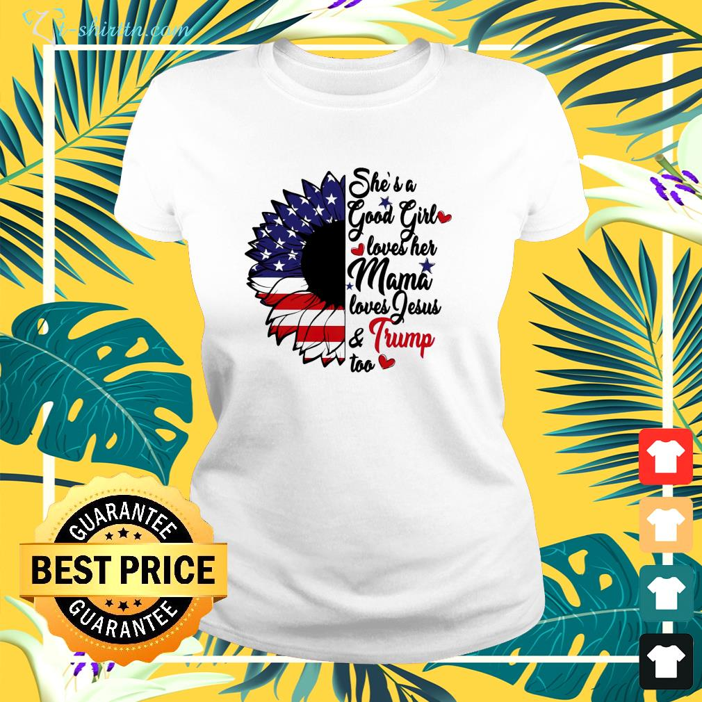She's a good girl loves her mama loves Jesus and Trump too ladies-tee