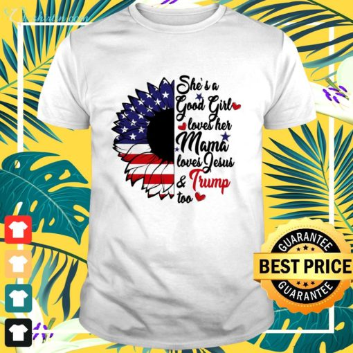 She's a good girl loves her mama loves Jesus and Trump too t-shirt