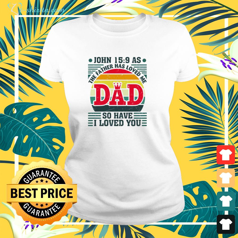 The father has loved me Dad so have I love you shirtThe father has loved me Dad so have I love you  ladies-tee