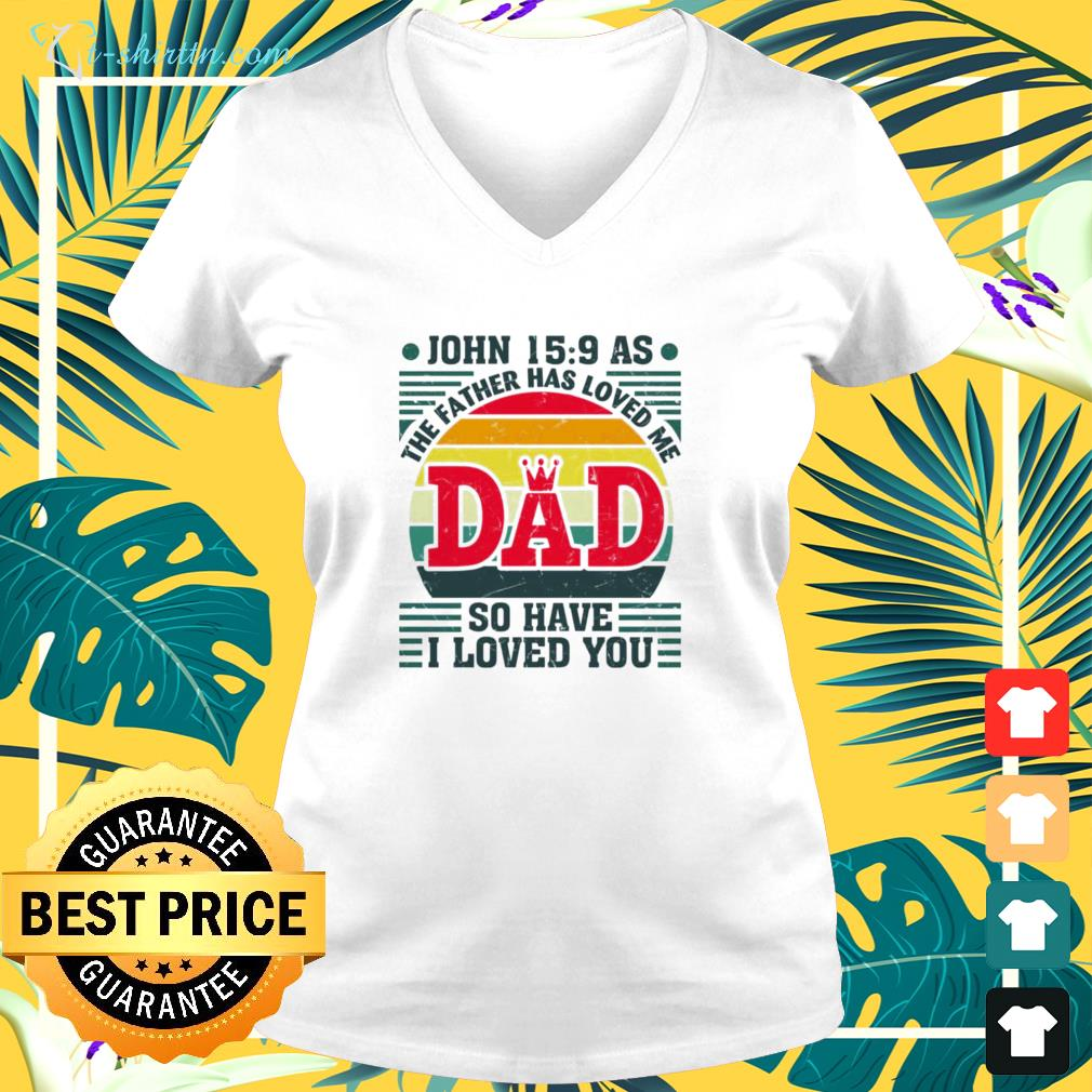 The father has loved me Dad so have I love you shirtThe father has loved me Dad so have I love you v-neck t-shirt