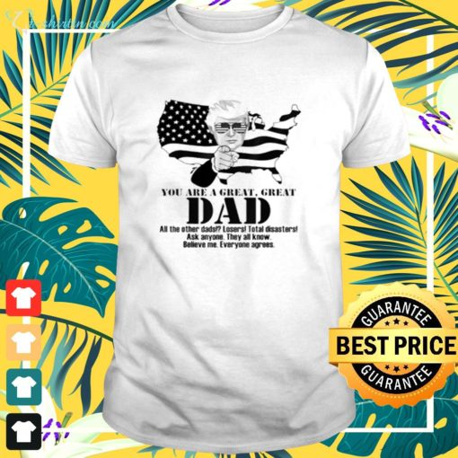 Trump you are a great great dad all the other dads losers total disasters ask anyone they all know t-shirt