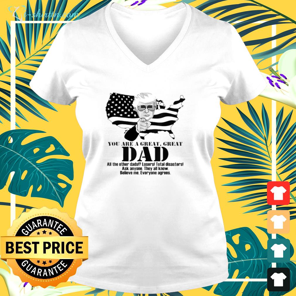 Trump you are a great great dad all the other dads losers total disasters ask anyone they all know  v-neck t-shirt