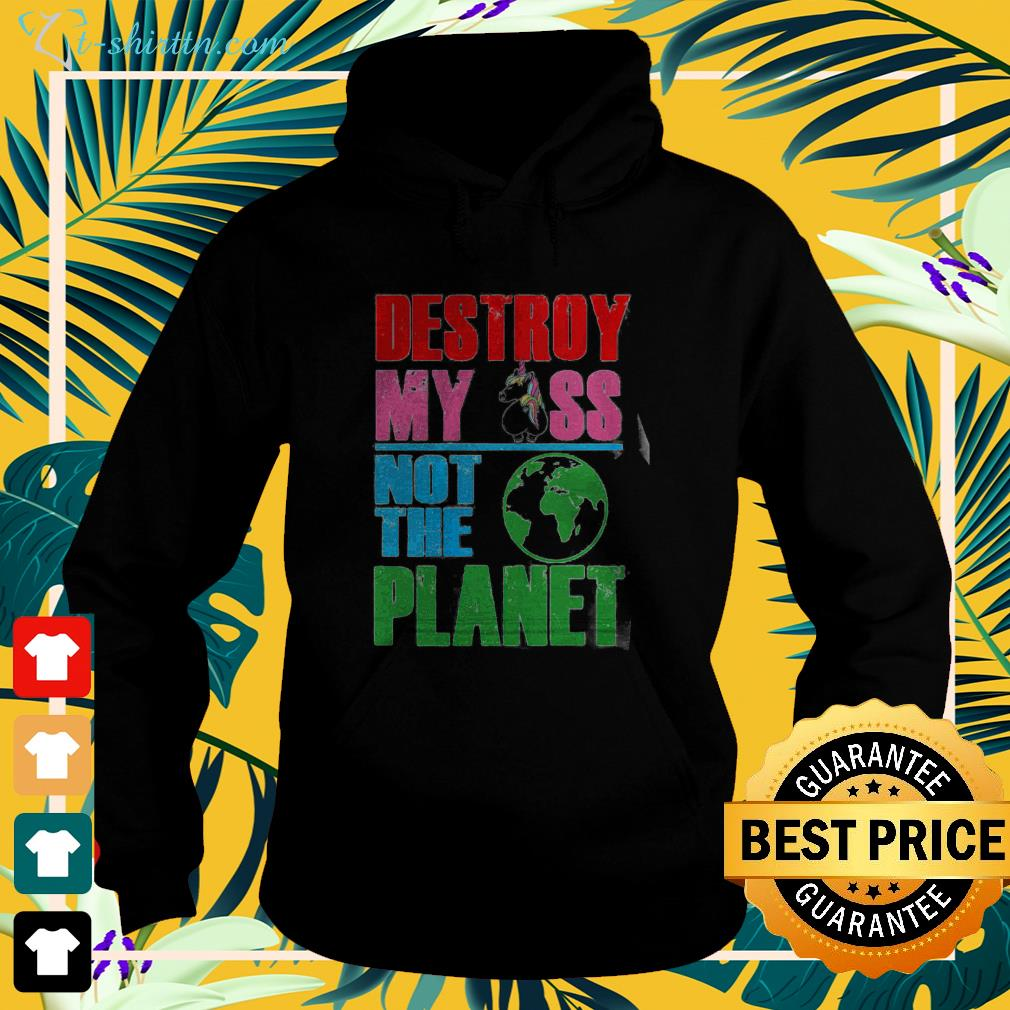 Unicorn Destroy my ass not the planet hoodie