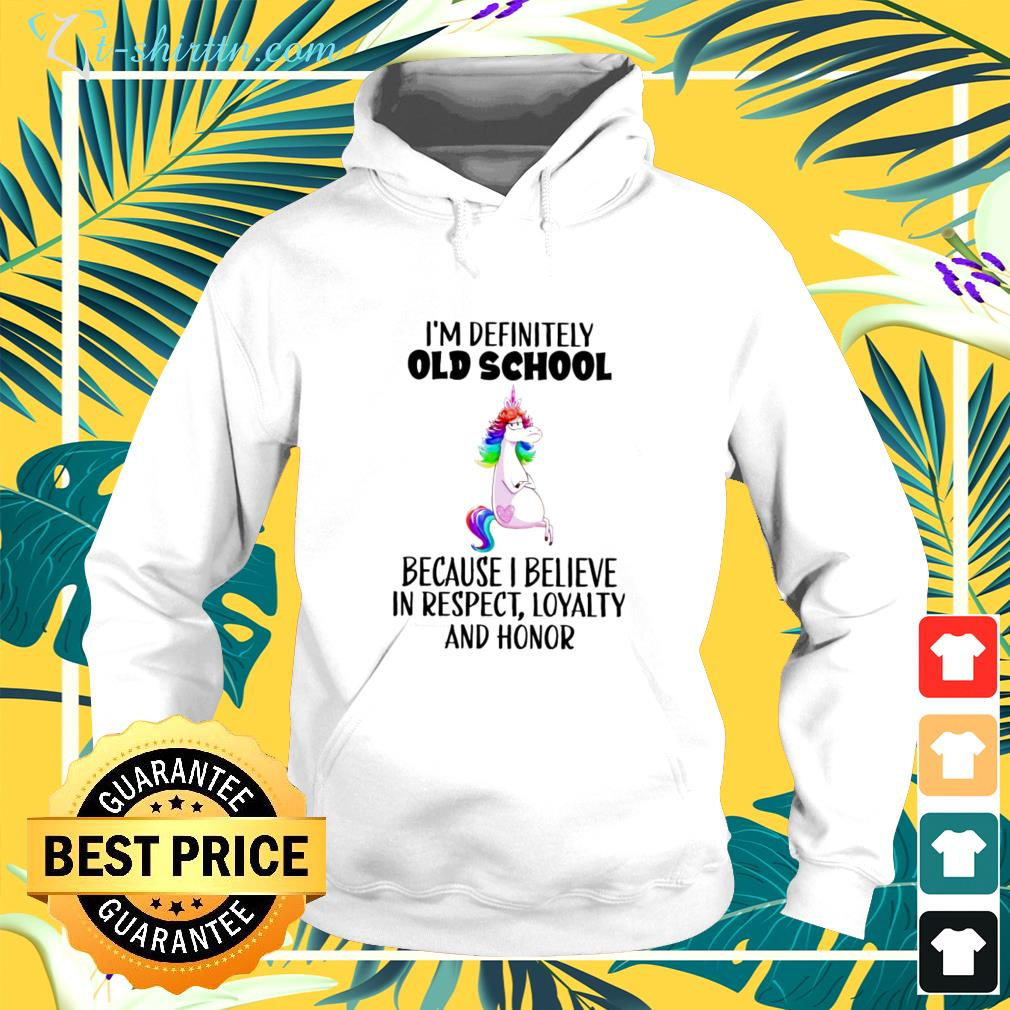 Unicorns i'm definitely old school because i believe in respect loyalty and honor hoodie