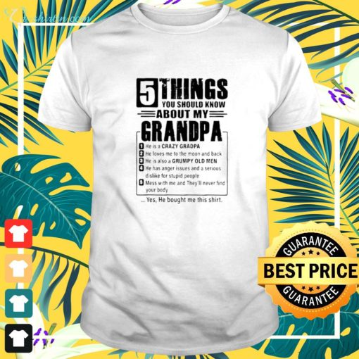 5 Things you should know about my grandpa 1 he is a crazy grandpa shirt