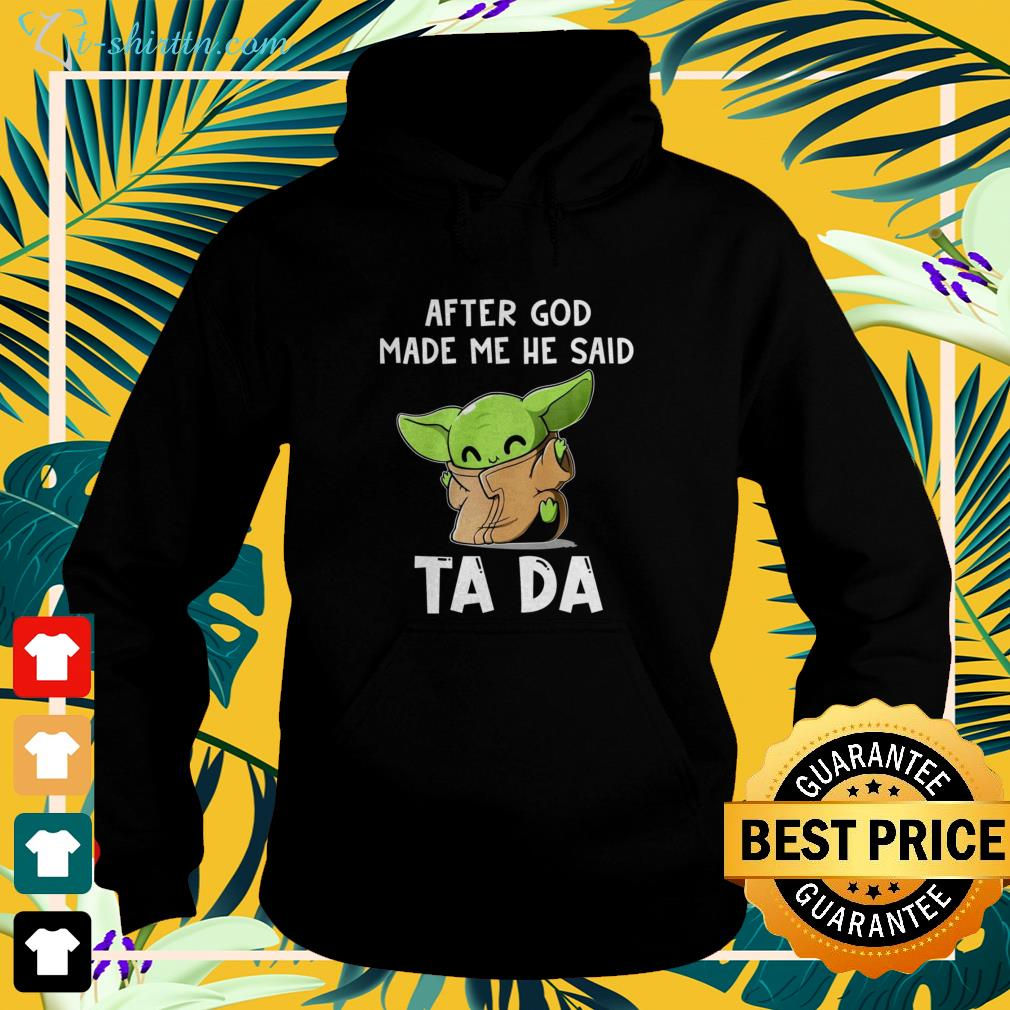 Baby Yoda After God made me he ssaid ta da funny hoodie