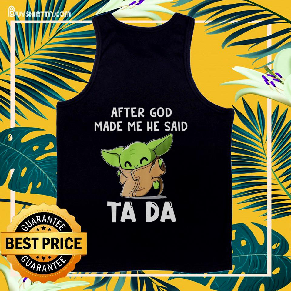 Baby Yoda After God made me he ssaid ta da funny  tank top