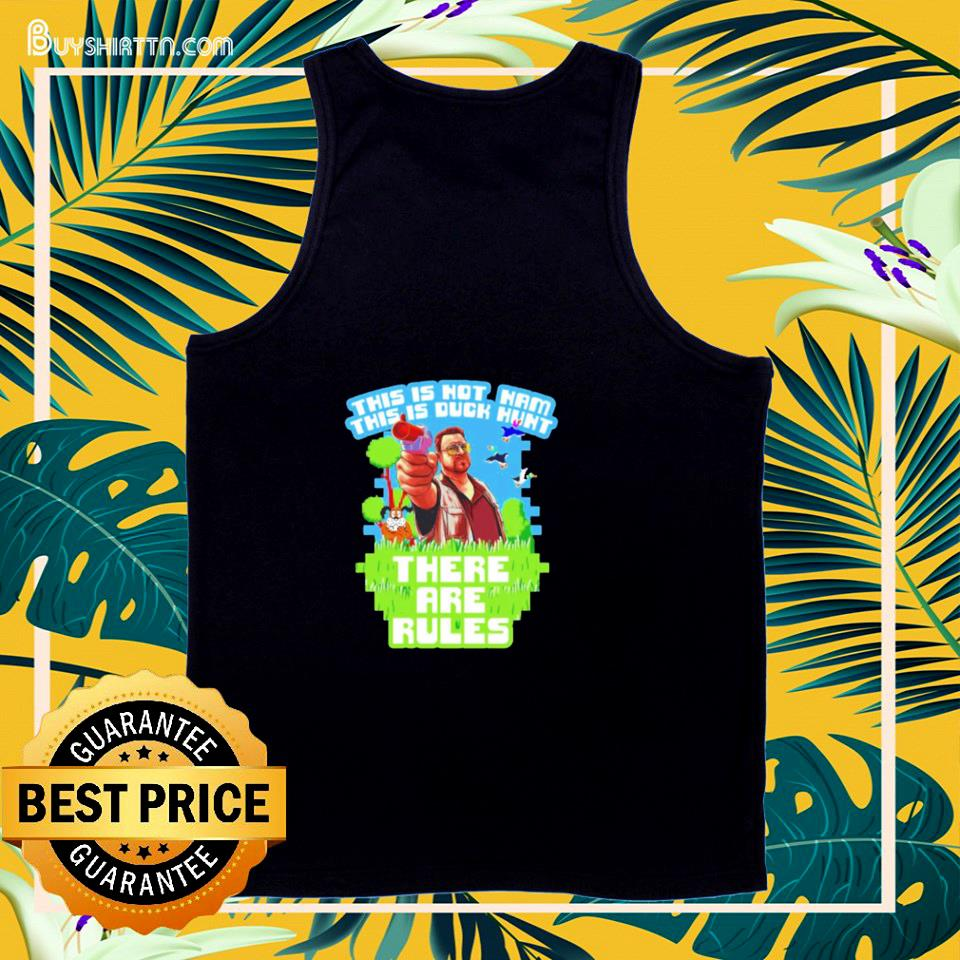 Big Lebowski this isn't nam this is duck hunt there are rules tank top