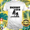 Bigfoot saw me but no one believed him shirt