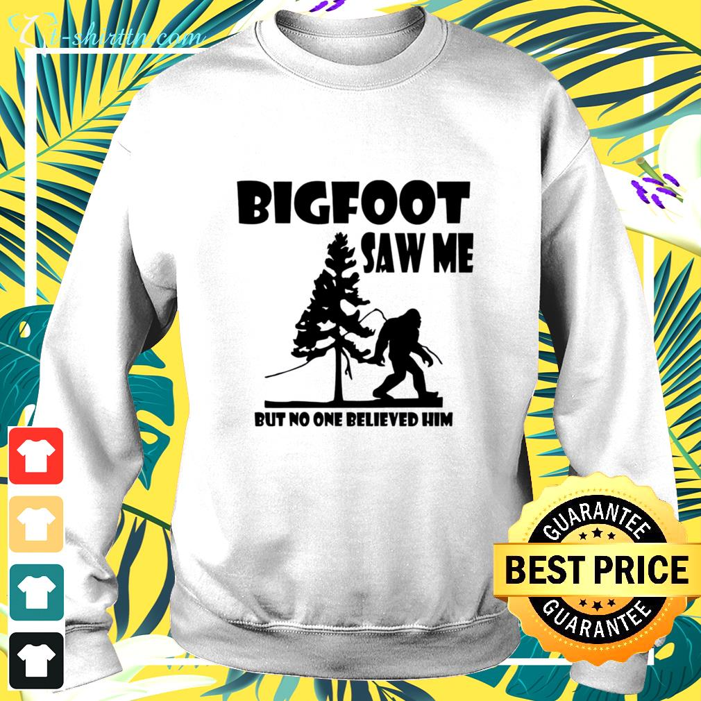 Bigfoot saw me but no one believed him sweater