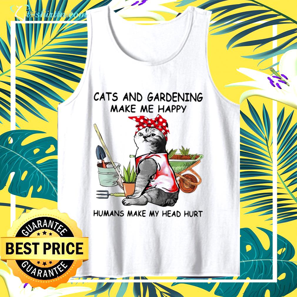 Cats and gardening make me happy humans make my head hurt  tank top