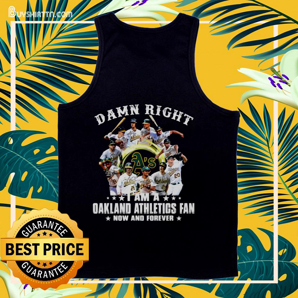 Damn right I am a Oakland Athletics fan now and forever signature tank top