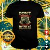 Death don't piss me off I will stop talking my pills and nobody wants that do they shirt