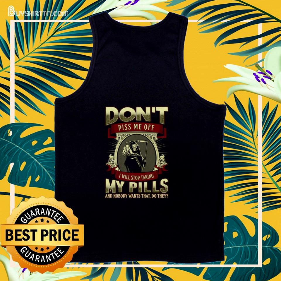 Death don't piss me off  I will stop talking my pills and nobody wants that do they tank top