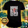 Dodgeball cheaper than therapy shirt