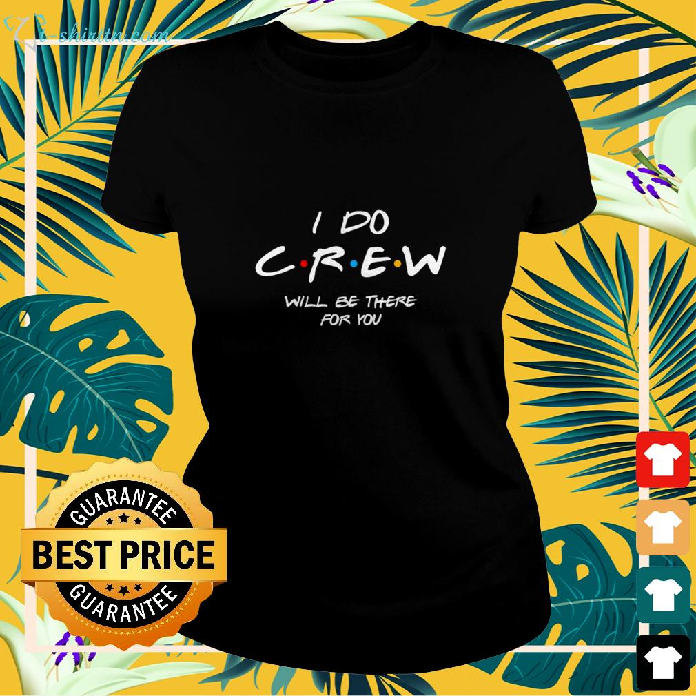 I do crew will be there for you ladies-tee