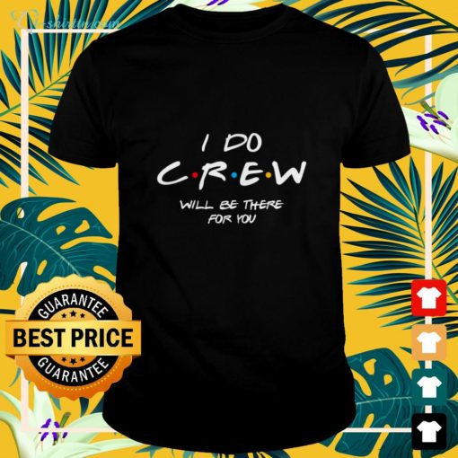 I do crew will be there for you shirt
