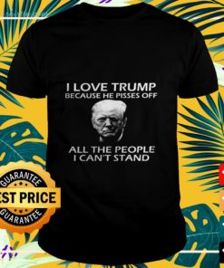 I love Trump because he pisses off all the people I can't stand shirt