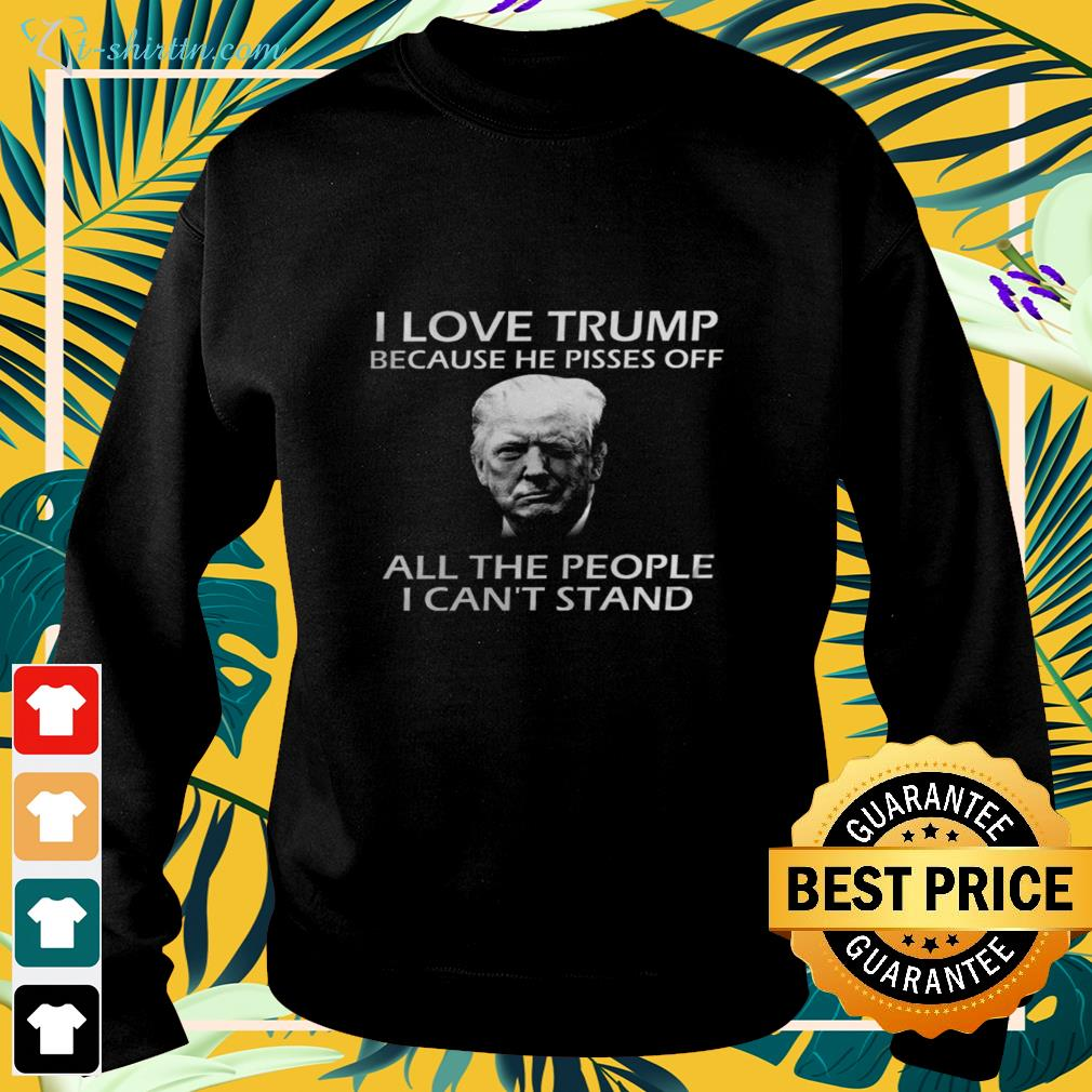 I love Trump because he pisses off all the people I can't stand  sweater