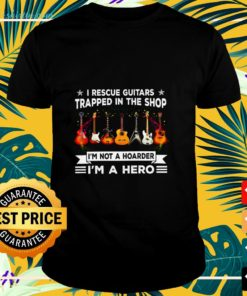 I rescue guitars trapped in the shop I'm not a hoarder I'm a hero shirt