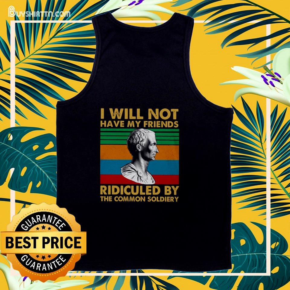I will not have my friends ridiculed by the common soldiery vintage tank top