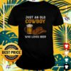 Just an old cowboy who loves beer shirt