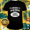 Never underestimate an old man with a land rover shirt