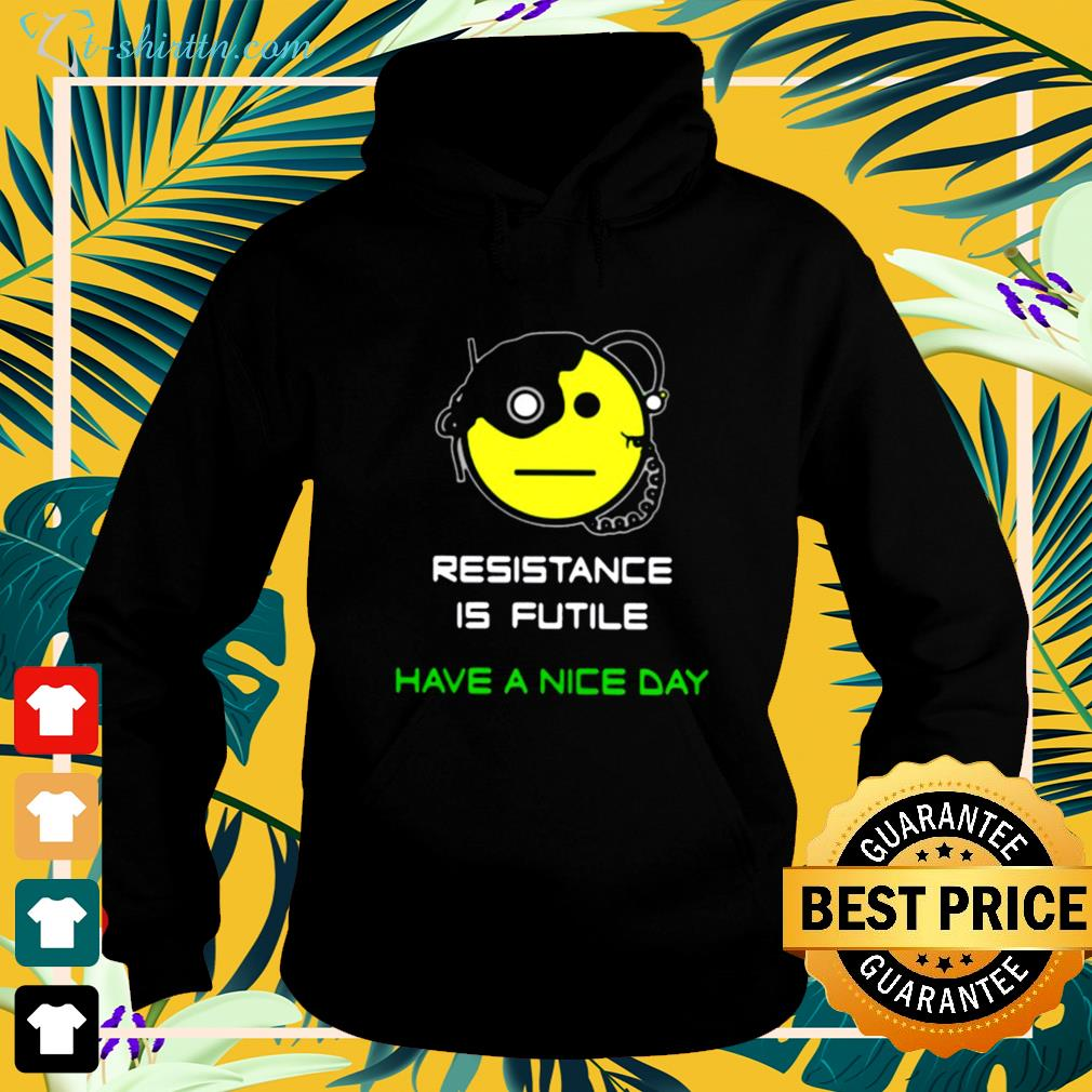 Resistance is futile have a nice day hoodie