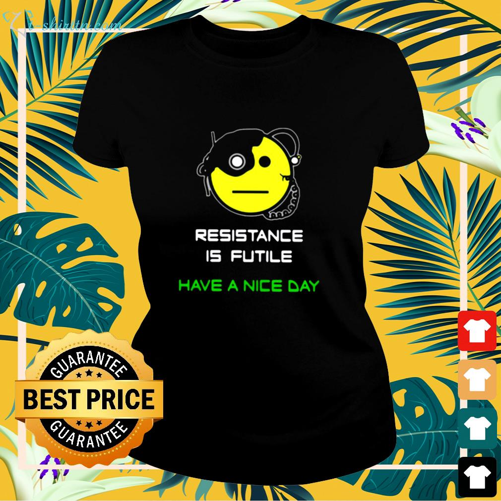 Resistance is futile have a nice day ladies-tee