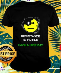 Resistance is futile have a nice day shirt