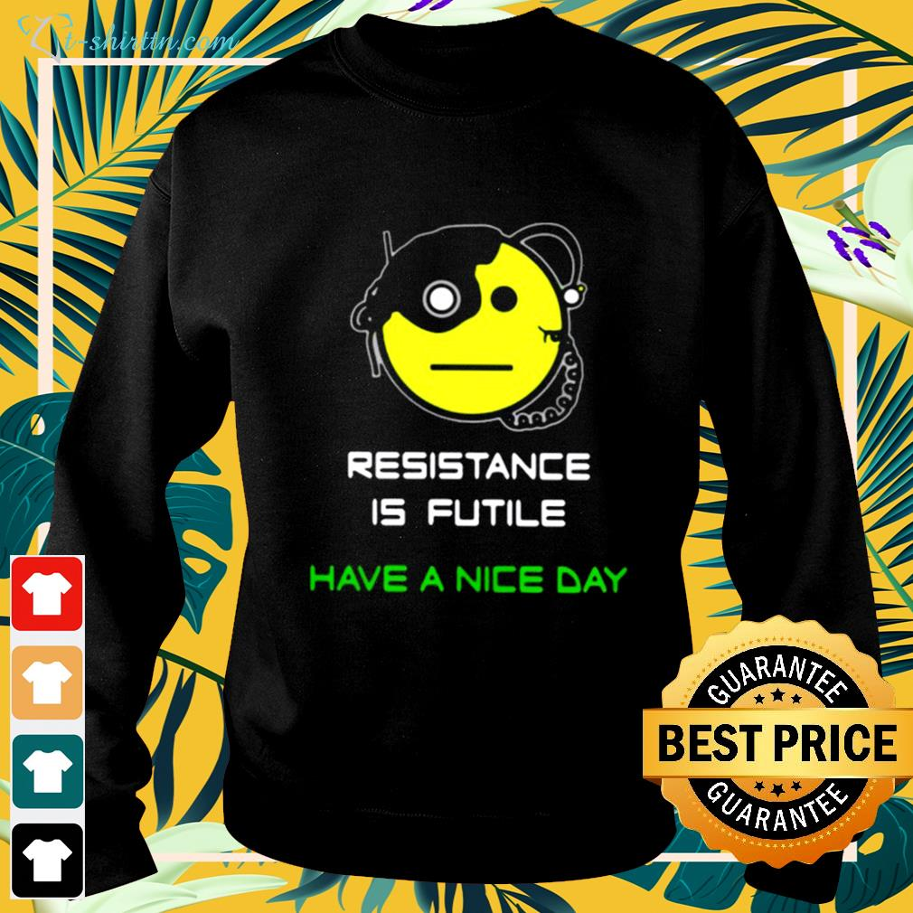 Resistance is futile have a nice day sweater
