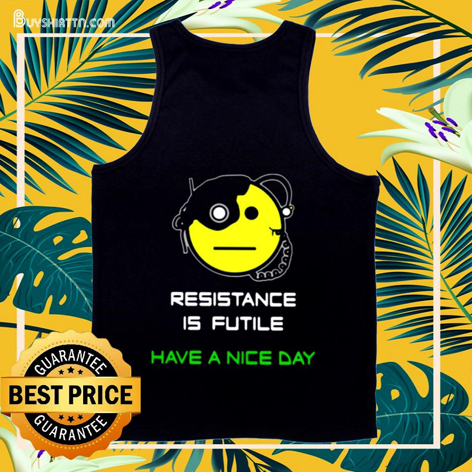 Resistance is futile have a nice day tank top