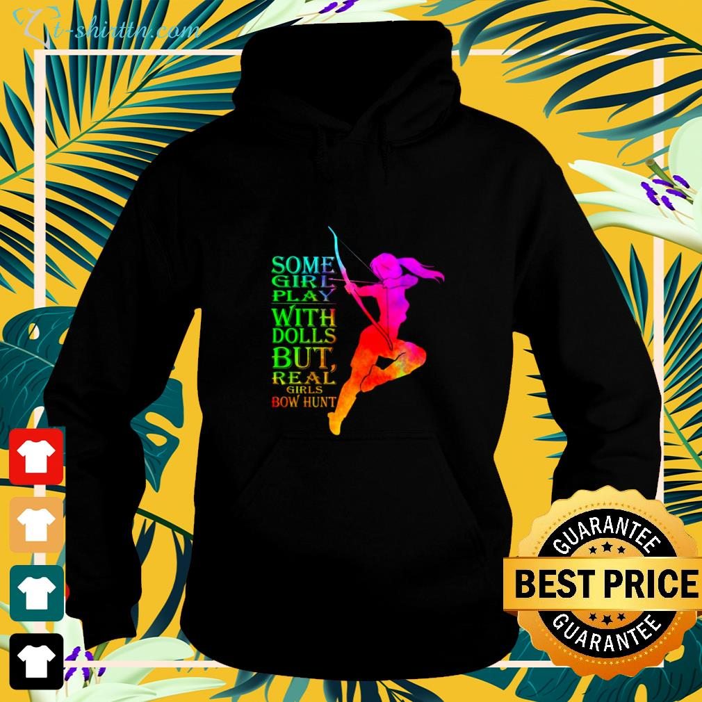 Some girl play with dolls but real girls bow hunt hoodie