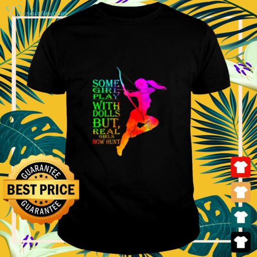 Some girl play with dolls but real girls bow hunt shirt