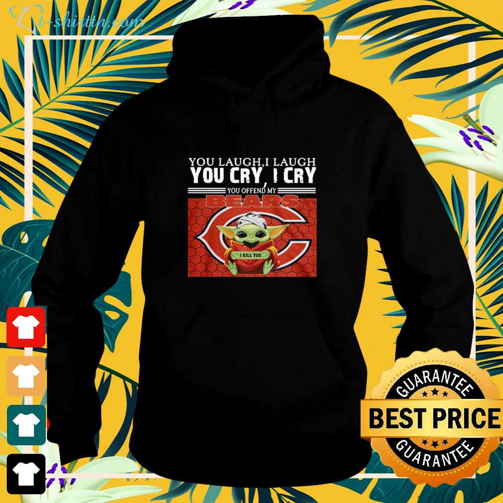You laugh I laugh you cry I cry you offend my Chicago Bears Baby Yoda hoodie