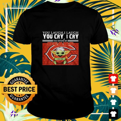 You laugh I laugh you cry I cry you offend my Chicago Bears Baby Yoda shirt