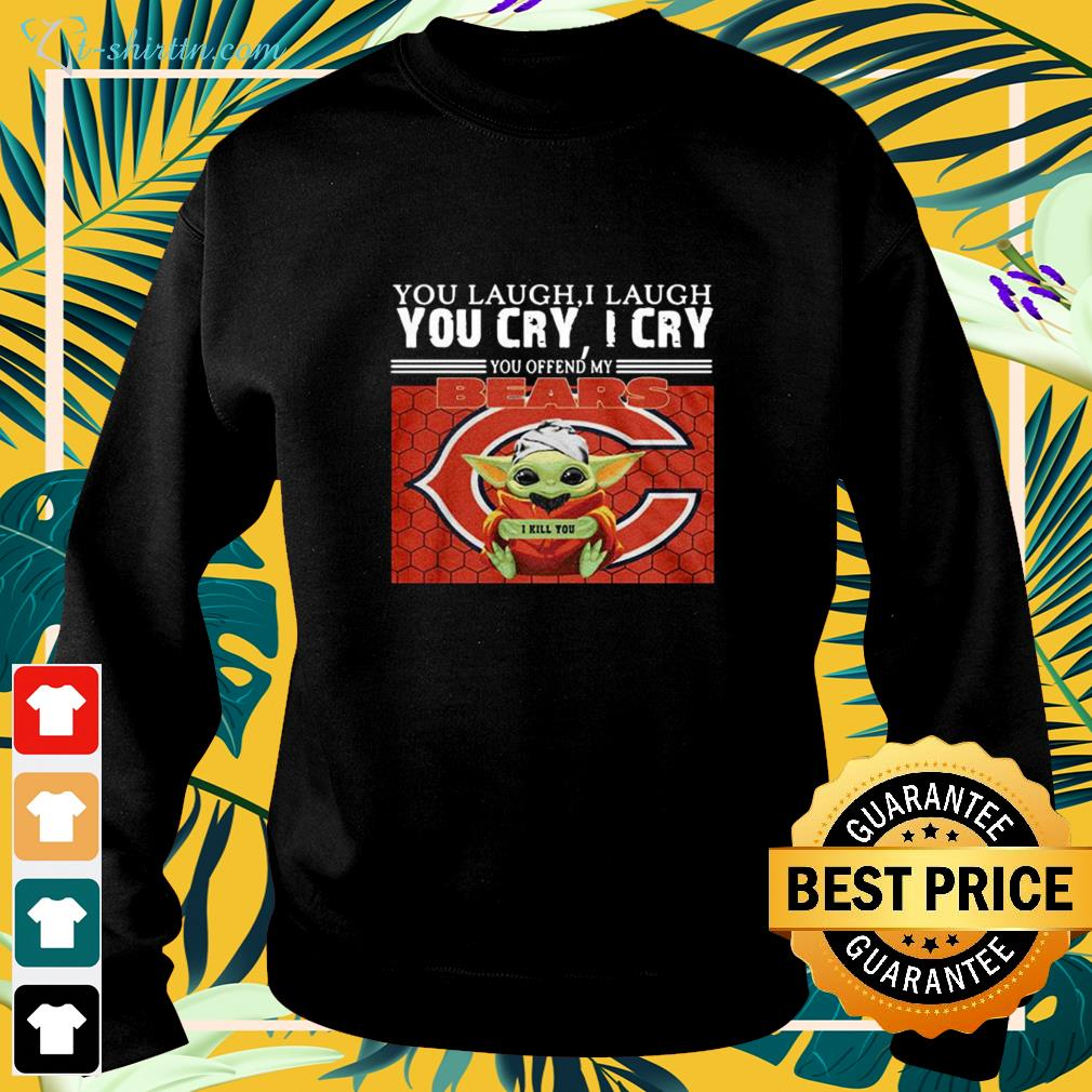 You laugh I laugh you cry I cry you offend my Chicago Bears Baby Yoda sweater