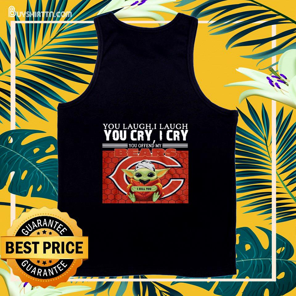 You laugh I laugh you cry I cry you offend my Chicago Bears Baby Yoda tank top