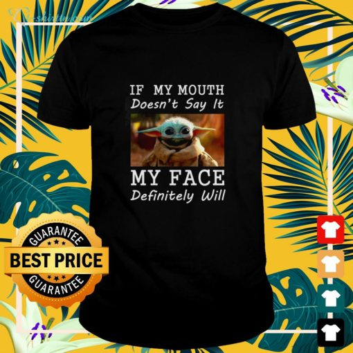 Baby Yoda if my mouth doesn't say it my face definitely will shirt