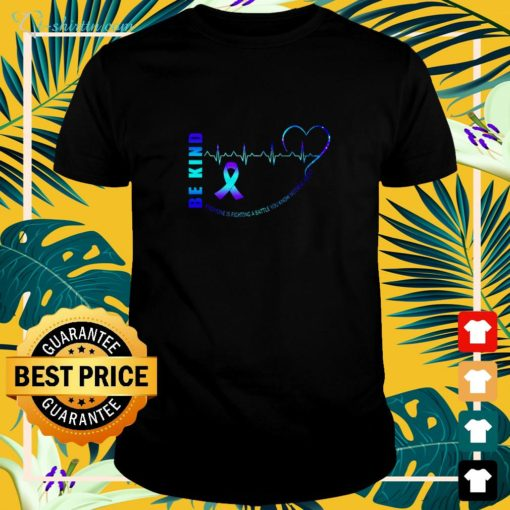 Be kind everyone is fighting a battle you know nothing about shirt