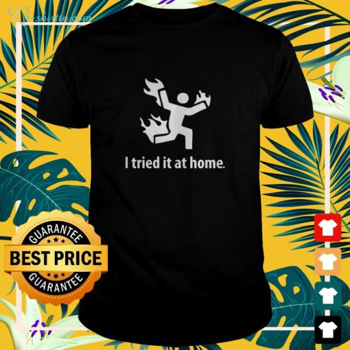 Burning I tried it at home shirt