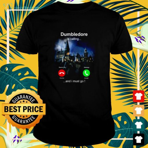 Dumbledore is calling and I must go shirt