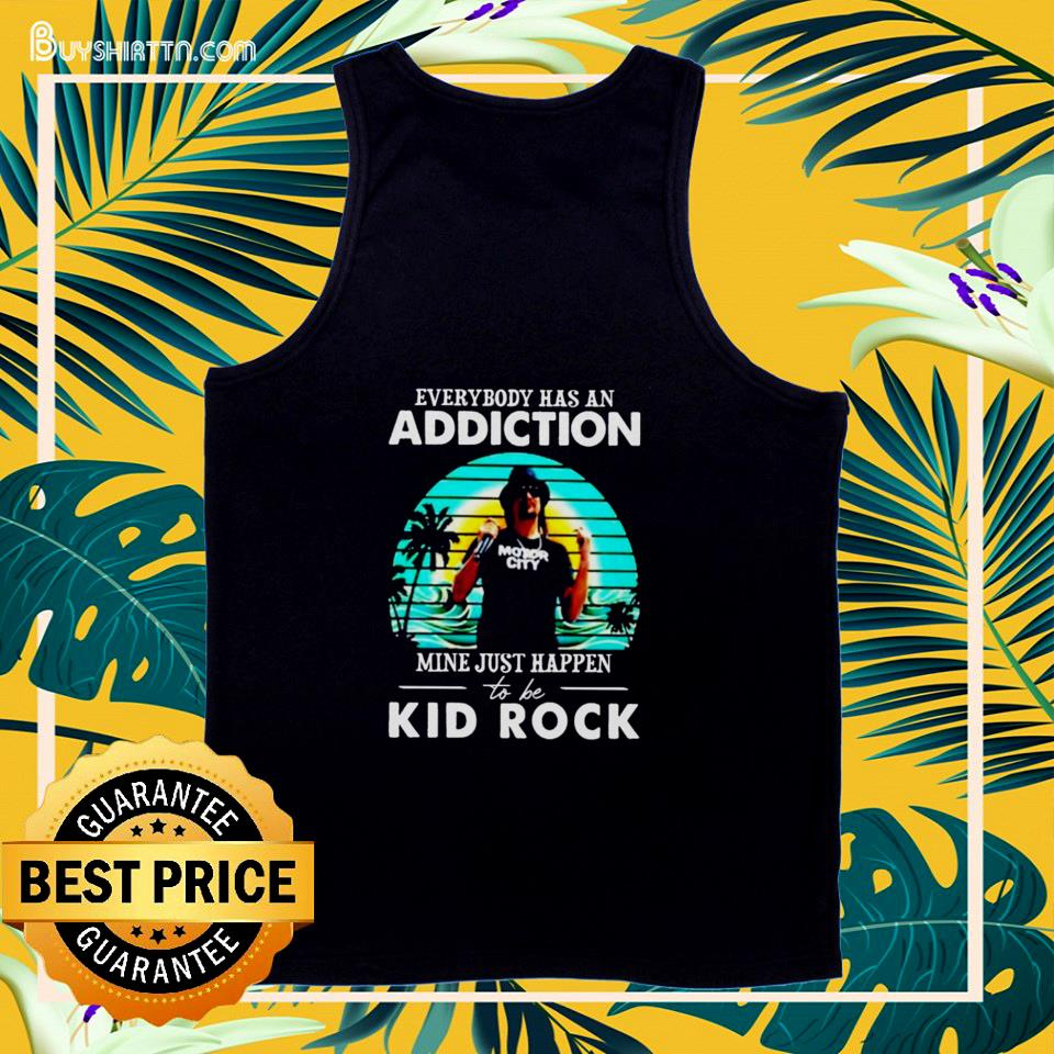 Everybody has an addiction mine just happend to be Kid Rock tank top