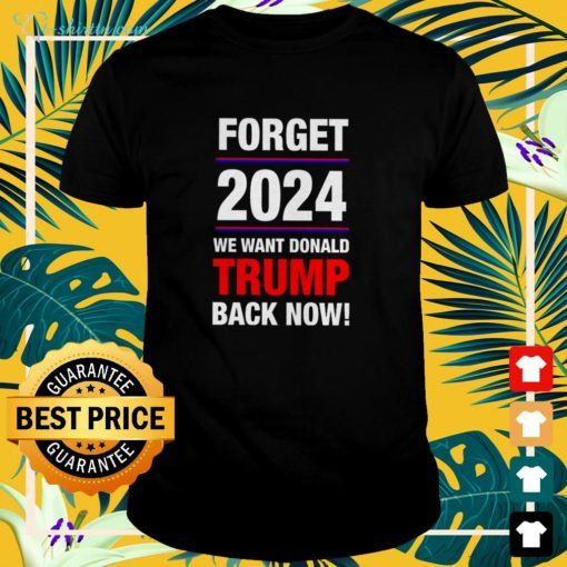 Forget 2024 we want Donald Trump back now shirt